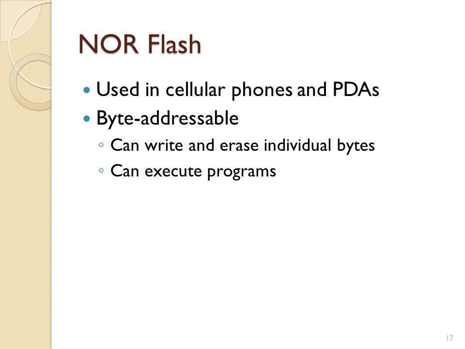 NOR Flash Used in cellular phones and PDAs Byte-addressable Can write and erase individual bytes Can execute programs 17