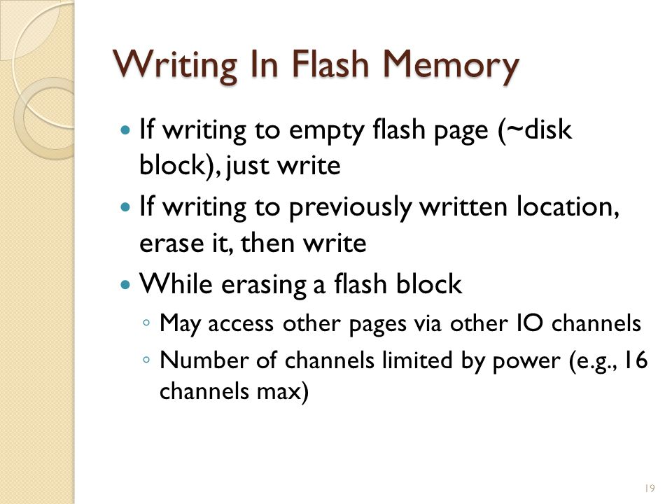 Writing In Flash Memory If writing to empty flash page (~disk block), just write If writing to previously written location, erase it, then write While erasing a flash block May access other pages via other IO channels Number of channels limited by power (e.g., 16 channels max) 19