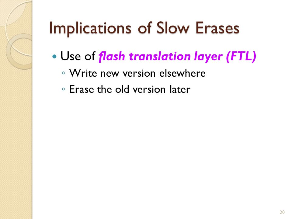 Implications of Slow Erases Use of flash translation layer (FTL) Write new version elsewhere Erase the old version later 20