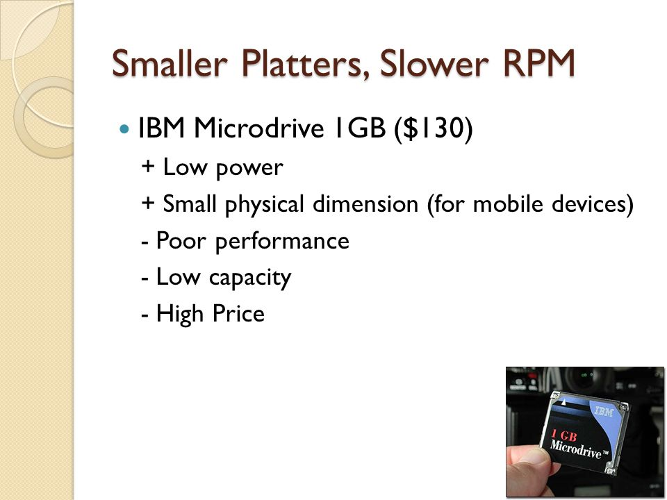 Smaller Platters, Slower RPM IBM Microdrive 1GB ($130) + Low power + Small physical dimension (for mobile devices) - Poor performance - Low capacity - High Price