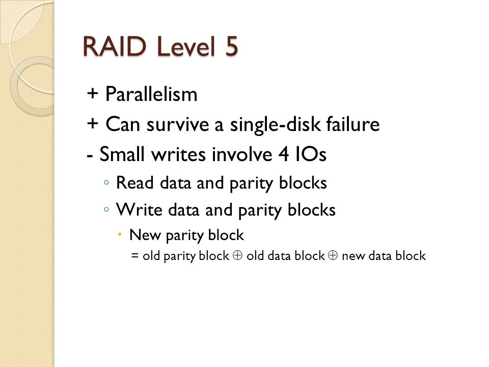 RAID Level 5 + Parallelism + Can survive a single-disk failure - Small writes involve 4 IOs Read data and parity blocks Write data and parity blocks New parity block = old parity block old data block new data block