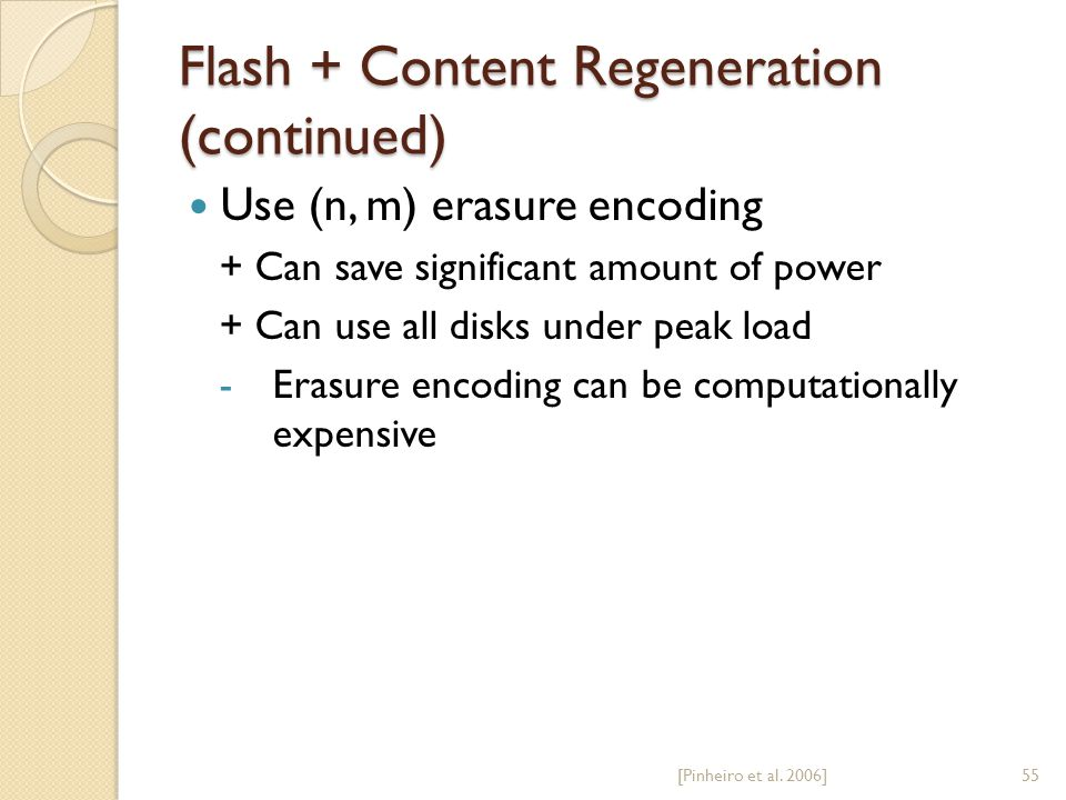 Flash + Content Regeneration (continued) Use (n, m) erasure encoding + Can save significant amount of power + Can use all disks under peak load -Erasure encoding can be computationally expensive [Pinheiro et al.