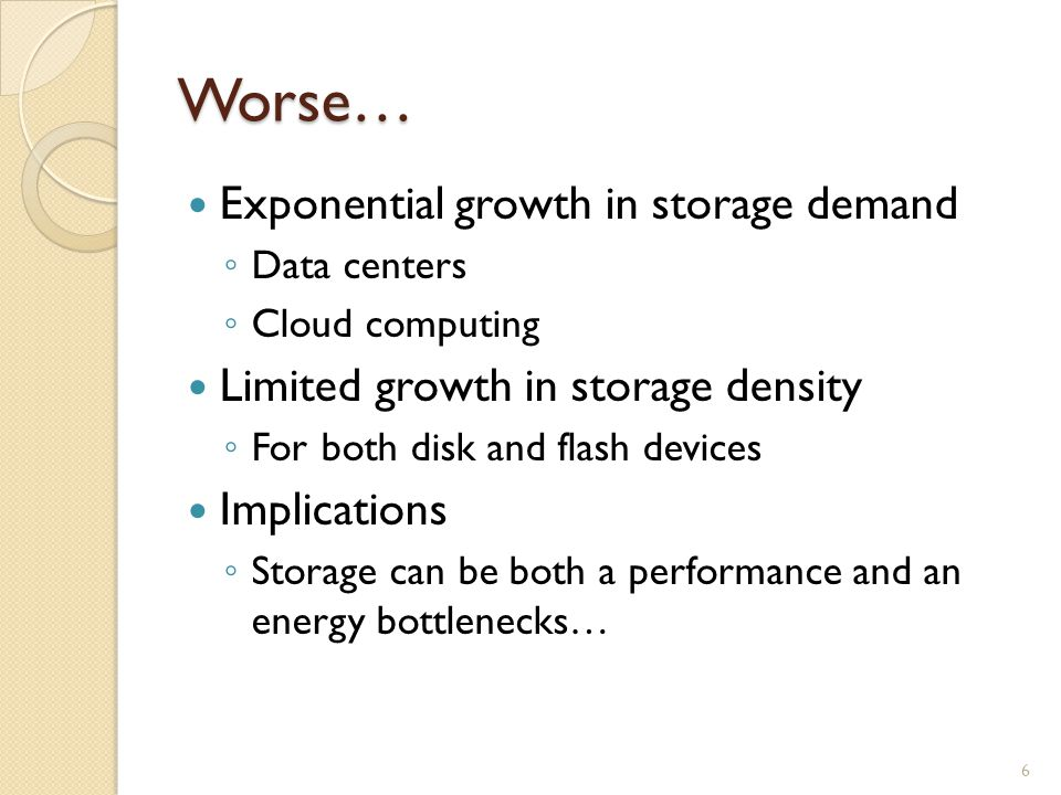 Worse… Exponential growth in storage demand Data centers Cloud computing Limited growth in storage density For both disk and flash devices Implications Storage can be both a performance and an energy bottlenecks… 6