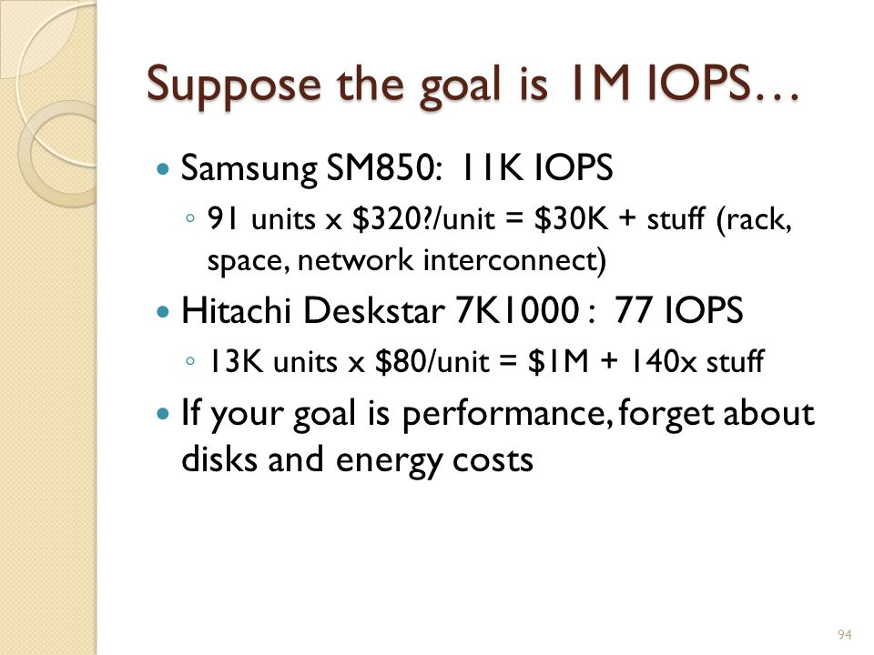 Suppose the goal is 1M IOPS… Samsung SM850: 11K IOPS 91 units x $320 /unit = $30K + stuff (rack, space, network interconnect) Hitachi Deskstar 7K1000 : 77 IOPS 13K units x $80/unit = $1M + 140x stuff If your goal is performance, forget about disks and energy costs 94