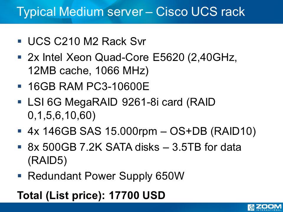 Typical Medium server – Cisco UCS rack UCS C210 M2 Rack Svr 2x Intel Xeon Quad-Core E5620 (2,40GHz, 12MB cache, 1066 MHz) 16GB RAM PC3-10600E LSI 6G MegaRAID 9261-8i card (RAID 0,1,5,6,10,60) 4x 146GB SAS 15.000rpm – OS+DB (RAID10) 8x 500GB 7.2K SATA disks – 3.5TB for data (RAID5) Redundant Power Supply 650W Total (List price): 17700 USD