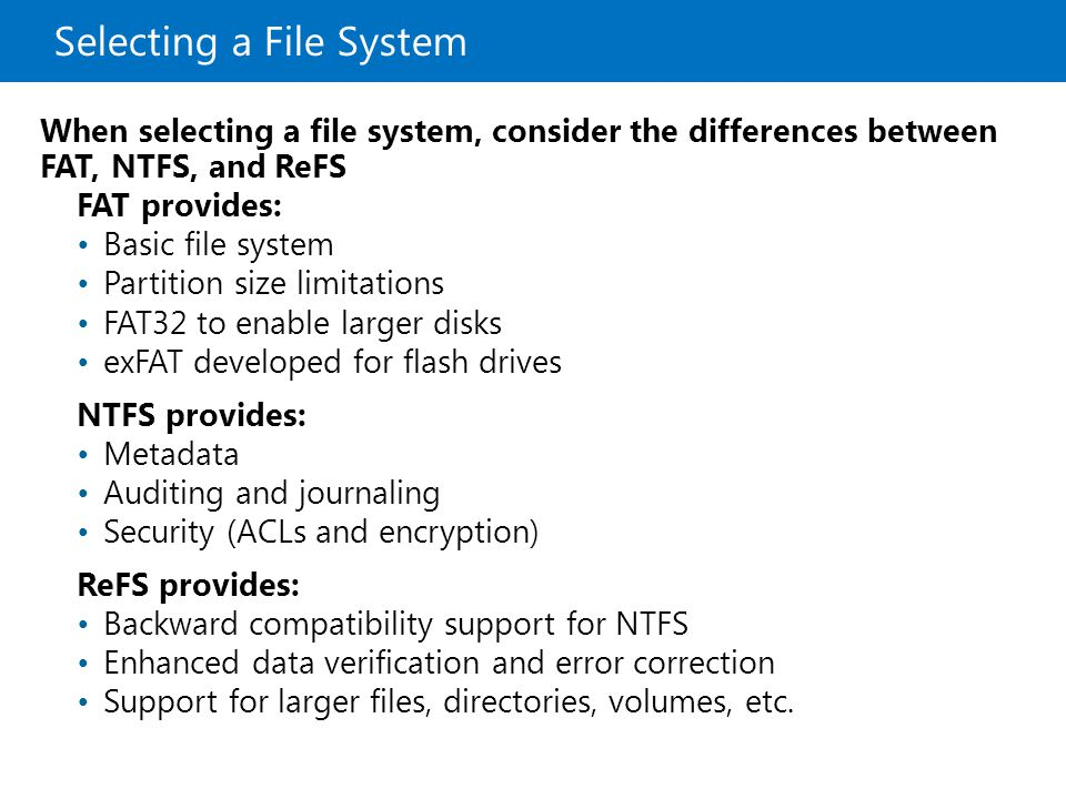 Selecting a File System FAT provides: Basic file system Partition size limitations FAT32 to enable larger disks exFAT developed for flash drives NTFS provides: Metadata Auditing and journaling Security (ACLs and encryption) ReFS provides: Backward compatibility support for NTFS Enhanced data verification and error correction Support for larger files, directories, volumes, etc.