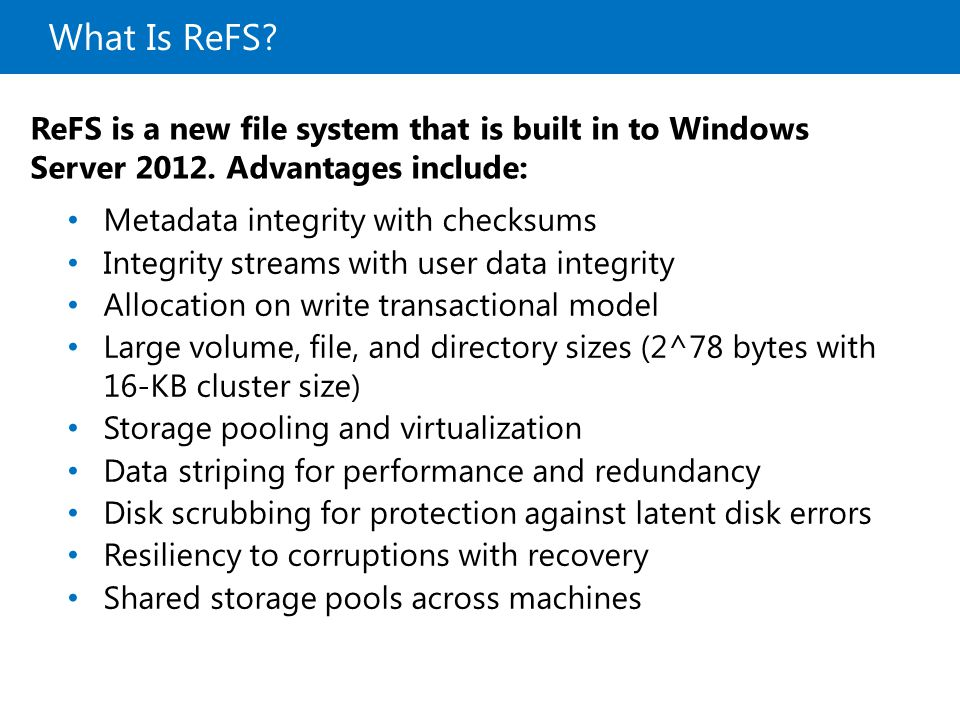 What Is ReFS? ReFS is a new file system that is built in to Windows Server 2012. Advantages include: Metadata integrity with checksums Integrity strea