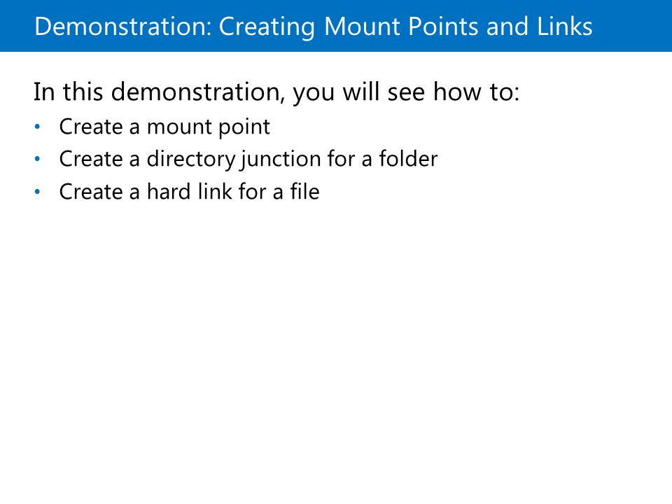 Demonstration: Creating Mount Points and Links In this demonstration, you will see how to: Create a mount point Create a directory junction for a folder Create a hard link for a file