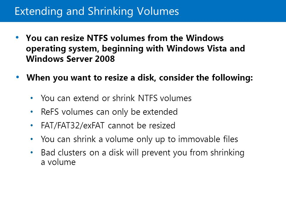 Extending and Shrinking Volumes When you want to resize a disk, consider the following: You can extend or shrink NTFS volumes ReFS volumes can only be extended FAT/FAT32/exFAT cannot be resized You can shrink a volume only up to immovable files Bad clusters on a disk will prevent you from shrinking a volume You can resize NTFS volumes from the Windows operating system, beginning with Windows Vista and Windows Server 2008