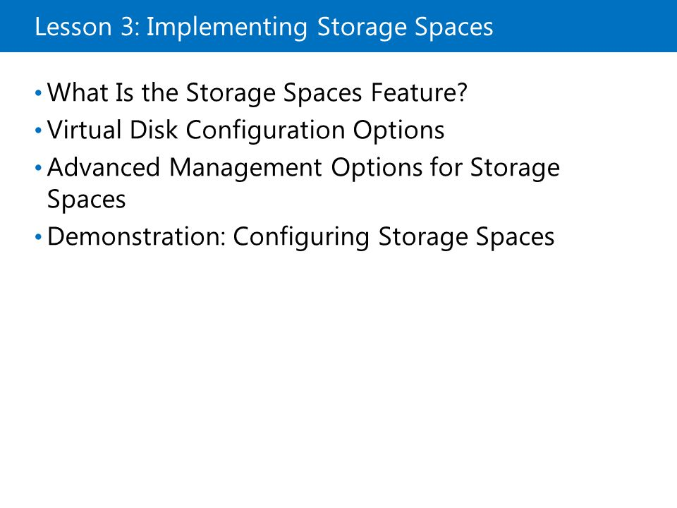 Lesson 3: Implementing Storage Spaces What Is the Storage Spaces Feature? Virtual Disk Configuration Options Advanced Management Options for Storage S