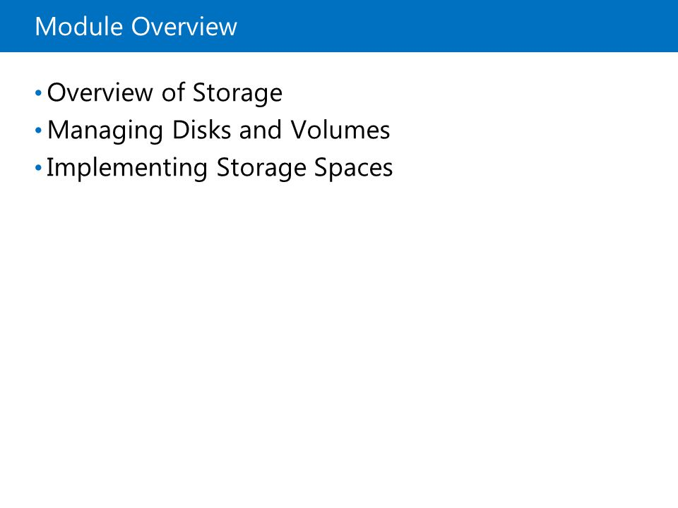 Module Overview Overview of Storage Managing Disks and Volumes Implementing Storage Spaces