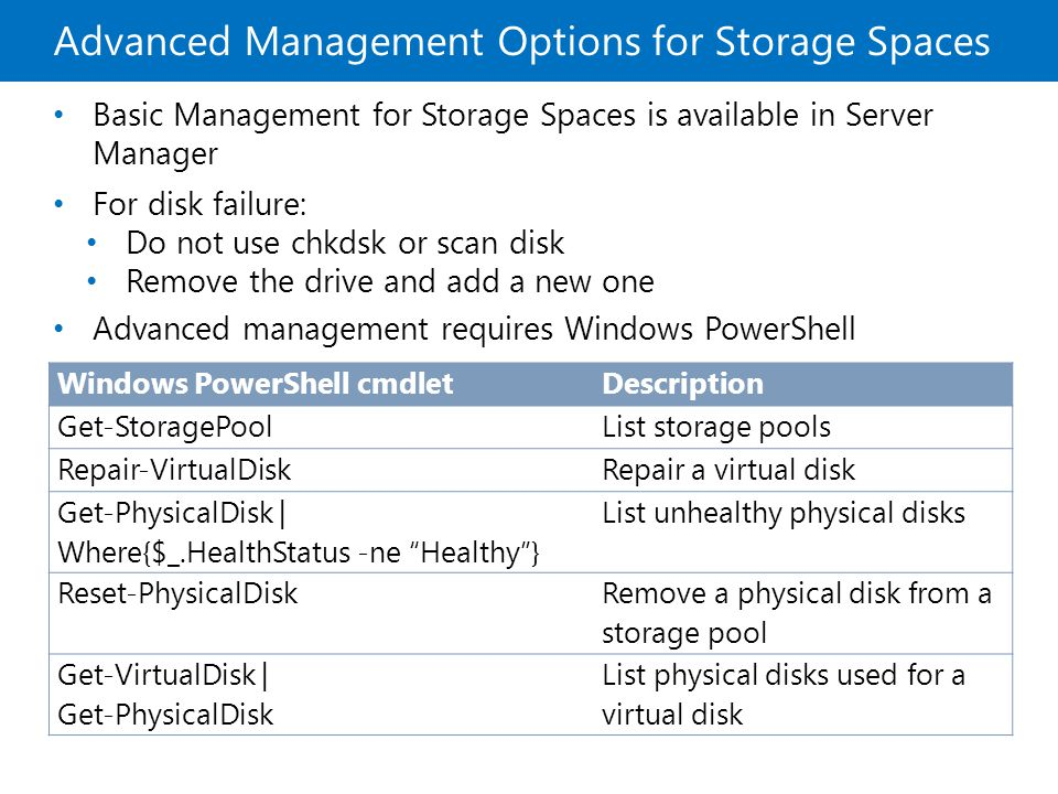 Advanced Management Options for Storage Spaces Basic Management for Storage Spaces is available in Server Manager For disk failure: Do not use chkdsk or scan disk Remove the drive and add a new one Advanced management requires Windows PowerShell Windows PowerShell cmdletDescription Get-StoragePoolList storage pools Repair-VirtualDiskRepair a virtual disk Get-PhysicalDisk | Where{$_.HealthStatus -ne Healthy} List unhealthy physical disks Reset-PhysicalDisk Remove a physical disk from a storage pool Get-VirtualDisk | Get-PhysicalDisk List physical disks used for a virtual disk