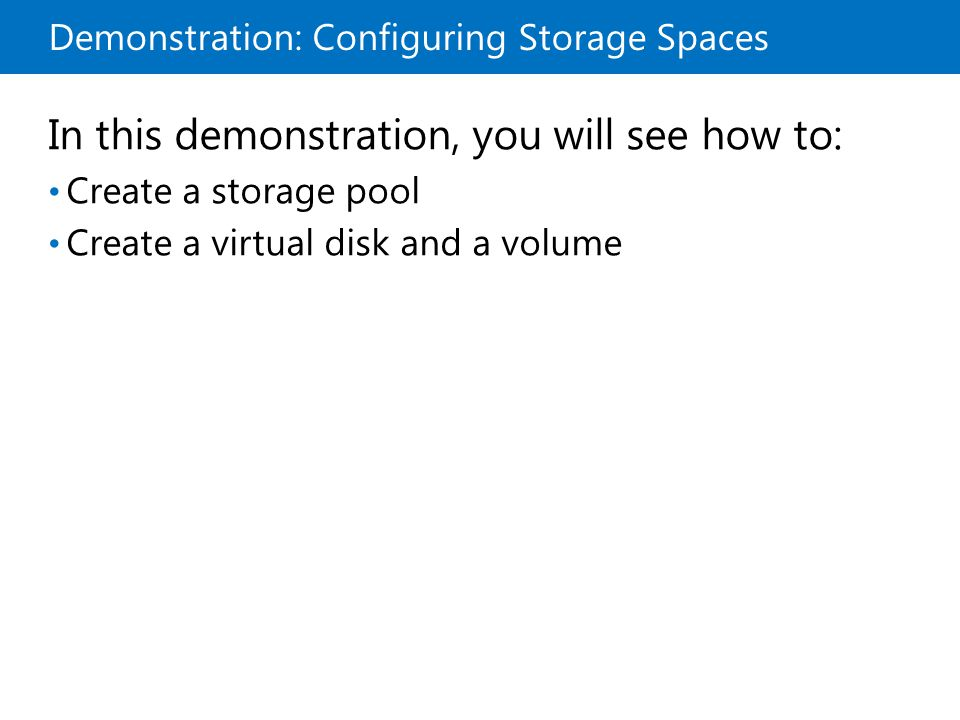 Demonstration: Configuring Storage Spaces In this demonstration, you will see how to: Create a storage pool Create a virtual disk and a volume