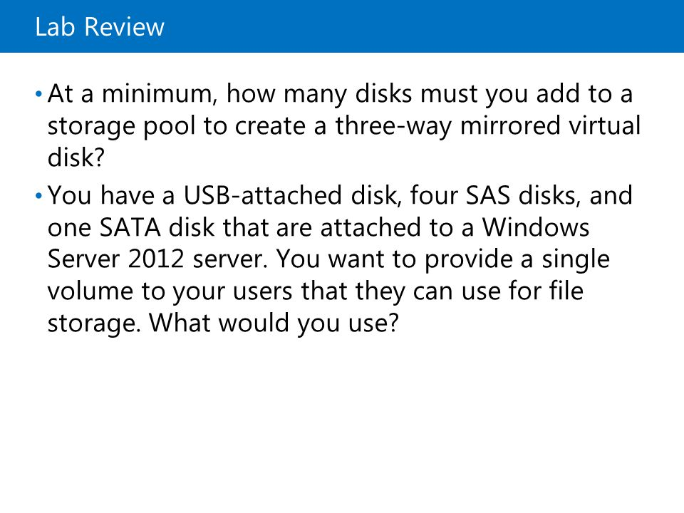 Lab Review At a minimum, how many disks must you add to a storage pool to create a three-way mirrored virtual disk? You have a USB-attached disk, four