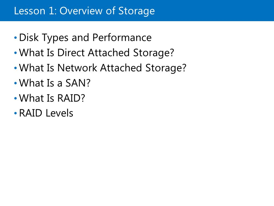 Lesson 1: Overview of Storage Disk Types and Performance What Is Direct Attached Storage? What Is Network Attached Storage? What Is a SAN? What Is RAI