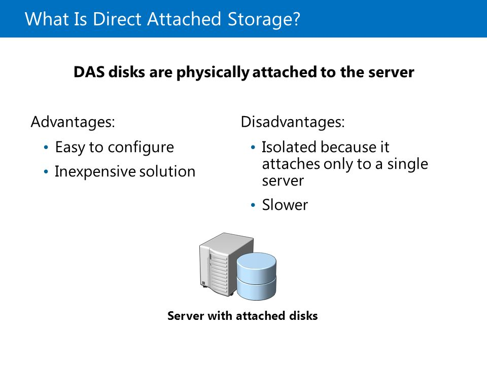 What Is Direct Attached Storage? Advantages:Disadvantages: Easy to configure Inexpensive solution Isolated because it attaches only to a single server