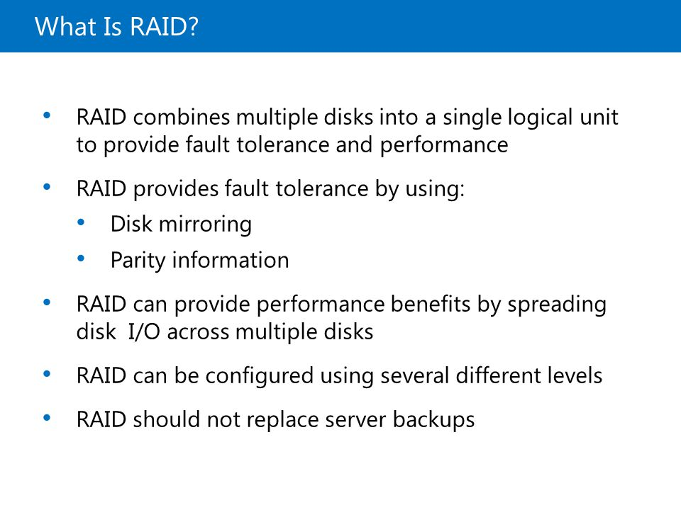 What Is RAID? RAID combines multiple disks into a single logical unit to provide fault tolerance and performance RAID provides fault tolerance by usin