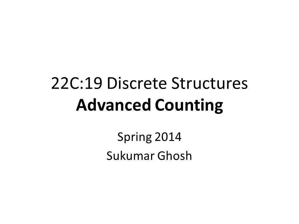 22C:19 Discrete Structures Advanced Counting Spring 2014 Sukumar Ghosh