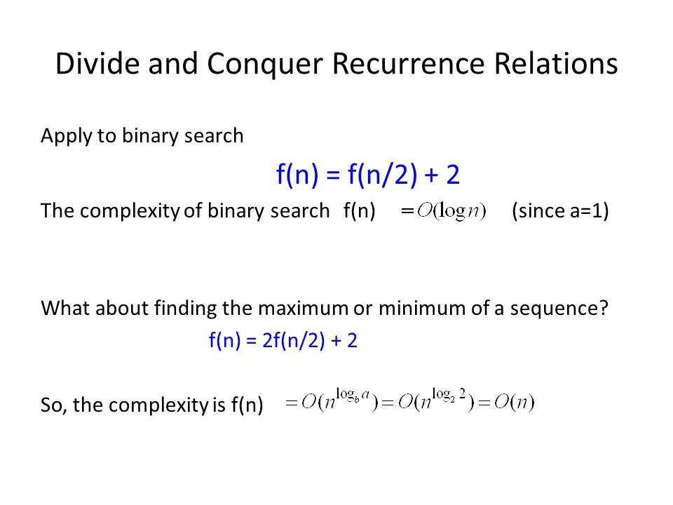 Divide and Conquer Recurrence Relations Apply to binary search f(n) = f(n/2) + 2 The complexity of binary searchf(n) (since a=1) What about finding the maximum or minimum of a sequence.