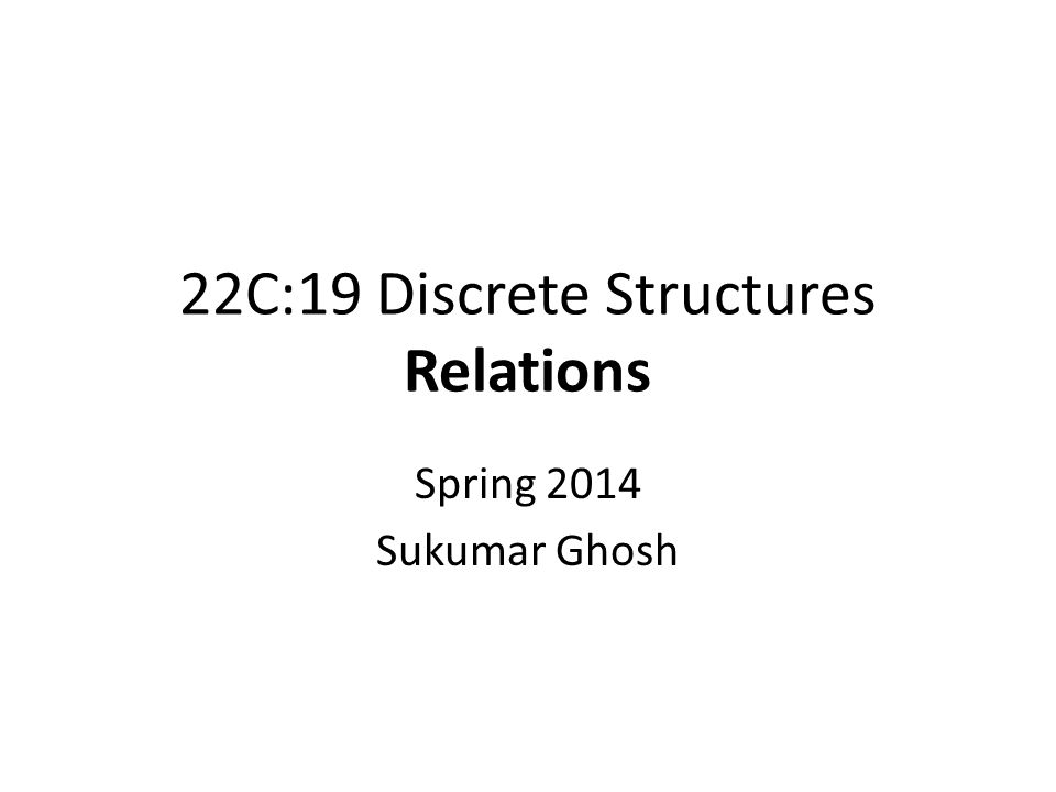22C:19 Discrete Structures Relations Spring 2014 Sukumar Ghosh