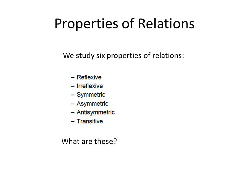 Properties of Relations We study six properties of relations: What are these?