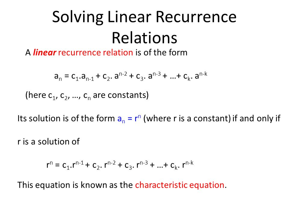 Solving Linear Recurrence Relations A linear recurrence relation is of the form a n = c 1.a n-1 + c 2.
