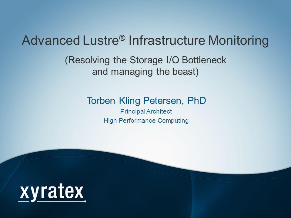 Advanced Lustre ® Infrastructure Monitoring (Resolving the Storage I/O Bottleneck and managing the beast) Torben Kling Petersen, PhD Principal Archite