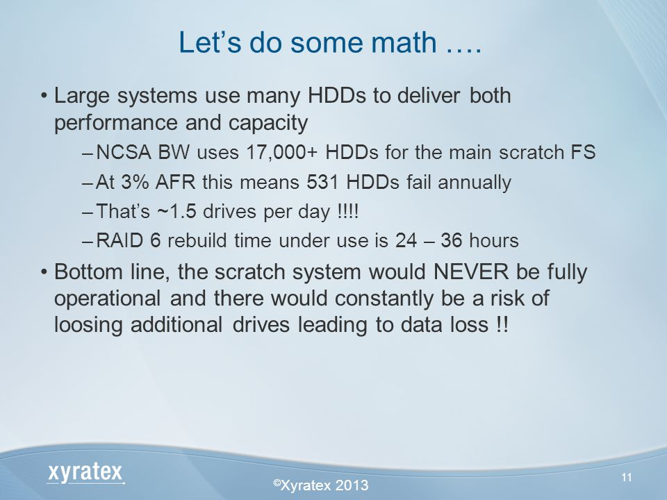 © Xyratex 2013 11 Large systems use many HDDs to deliver both performance and capacity –NCSA BW uses 17,000+ HDDs for the main scratch FS –At 3% AFR t