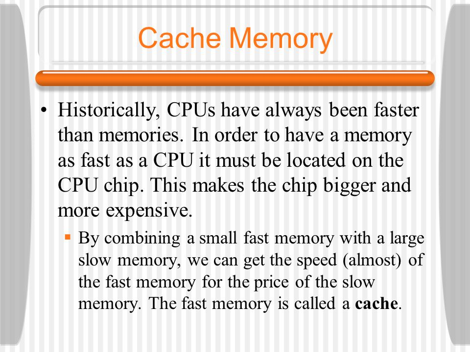 Cache Memory Historically, CPUs have always been faster than memories.