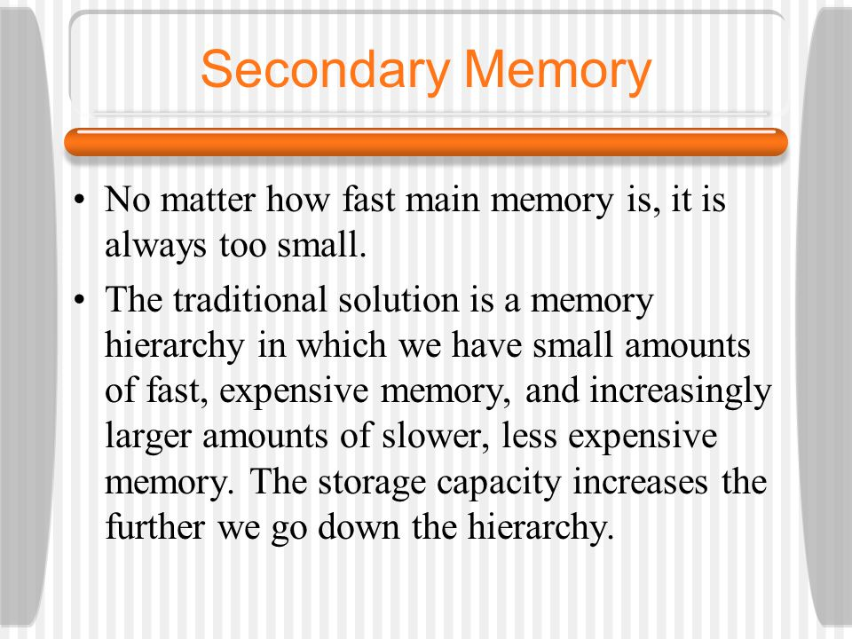 Secondary Memory No matter how fast main memory is, it is always too small.