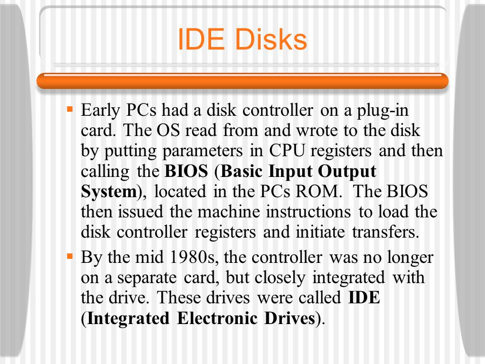 IDE Disks Early PCs had a disk controller on a plug-in card.