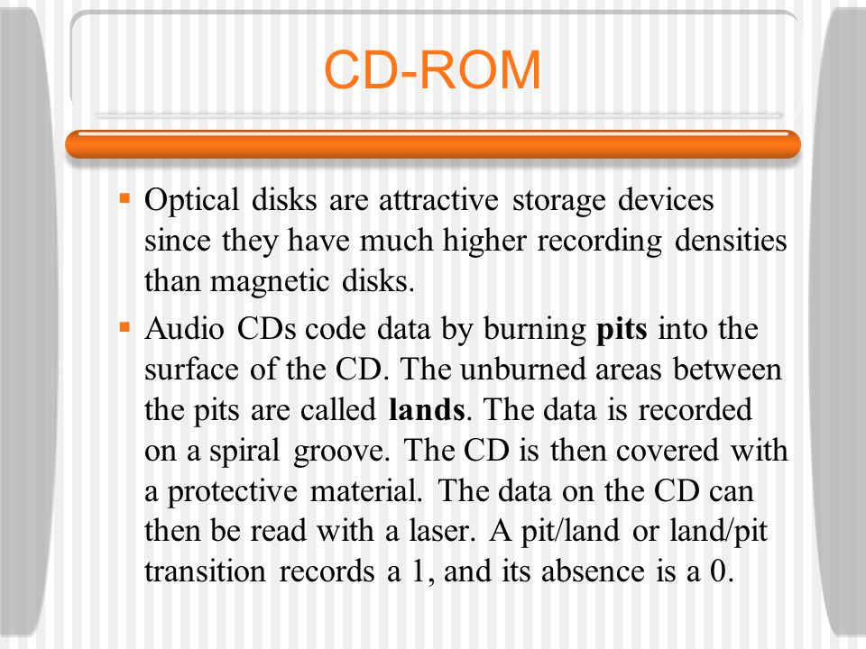 CD-ROM Optical disks are attractive storage devices since they have much higher recording densities than magnetic disks.