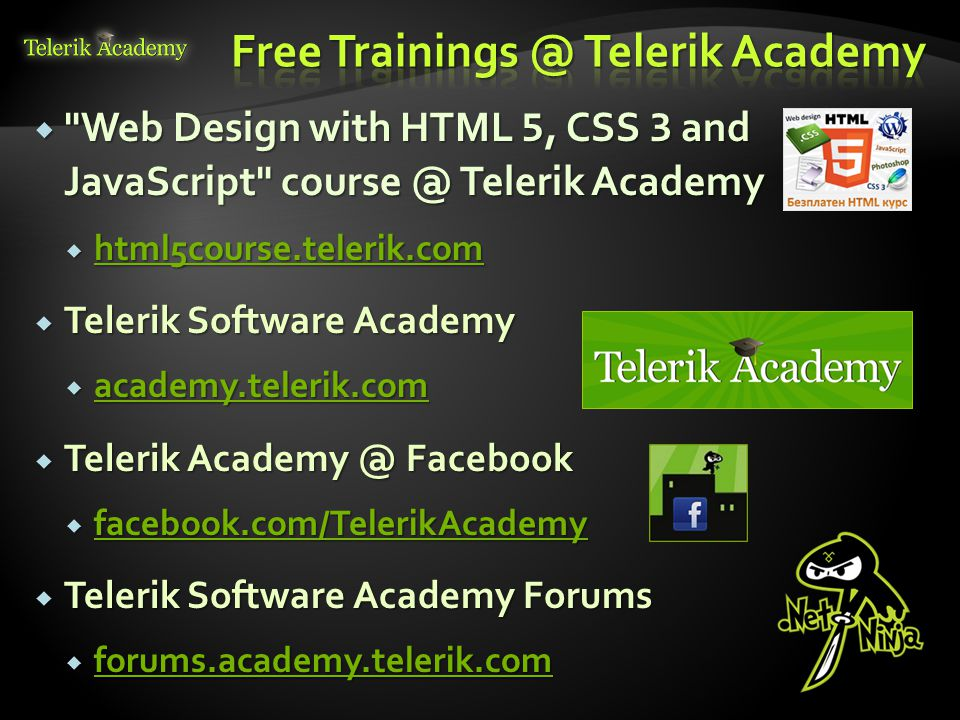 Web Design with HTML 5, CSS 3 and JavaScript course @ Telerik Academy Web Design with HTML 5, CSS 3 and JavaScript course @ Telerik Academy html5course.telerik.com html5course.telerik.com html5course.telerik.com Telerik Software Academy Telerik Software Academy academy.telerik.com academy.telerik.com academy.telerik.com Telerik Academy @ Facebook Telerik Academy @ Facebook facebook.com/TelerikAcademy facebook.com/TelerikAcademy facebook.com/TelerikAcademy Telerik Software Academy Forums Telerik Software Academy Forums forums.academy.telerik.com forums.academy.telerik.com forums.academy.telerik.com