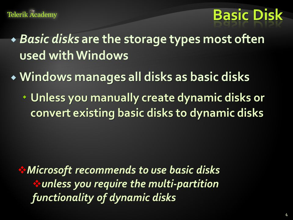 Basic disks are the storage types most often used with Windows Windows manages all disks as basic disks Windows manages all disks as basic disks Unless you manually create dynamic disks or convert existing basic disks to dynamic disks Unless you manually create dynamic disks or convert existing basic disks to dynamic disks 4 Microsoft recommends to use basic disks unless you require the multi-partition functionality of dynamic disks