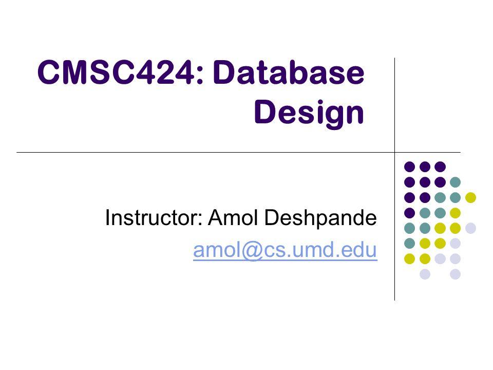 CMSC424: Database Design Instructor: Amol Deshpande amol@cs.umd.edu