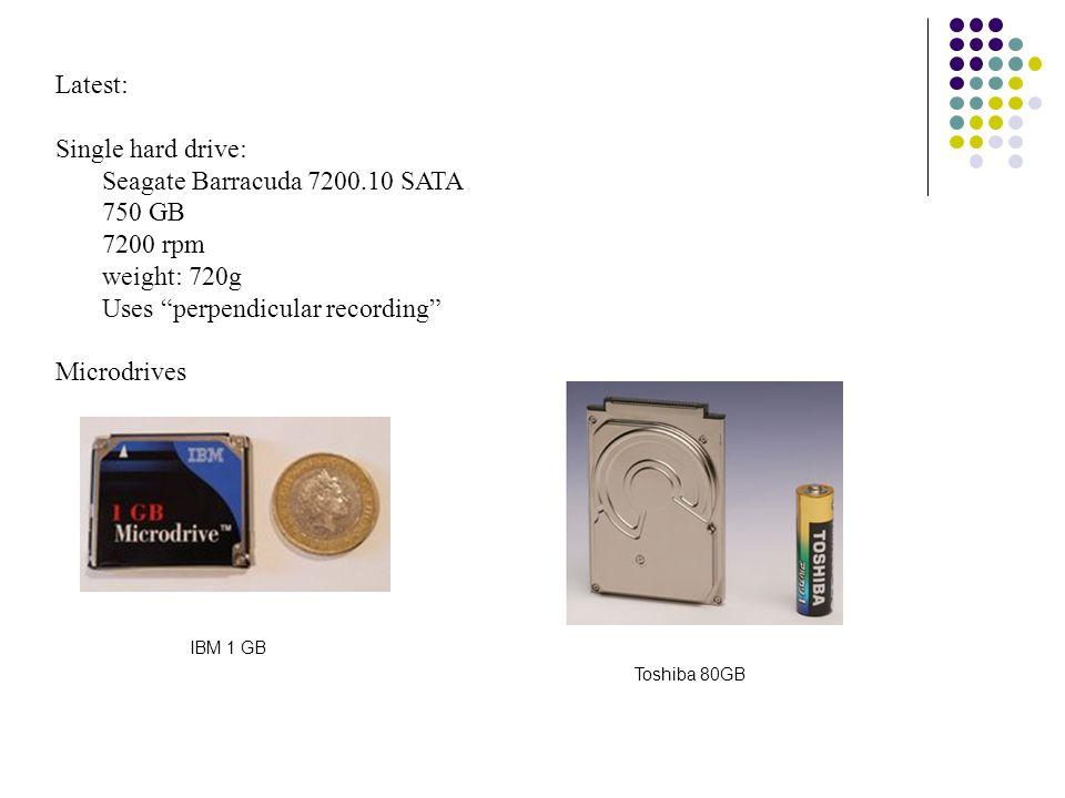 Latest: Single hard drive: Seagate Barracuda 7200.10 SATA 750 GB 7200 rpm weight: 720g Uses perpendicular recording Microdrives IBM 1 GB Toshiba 80GB