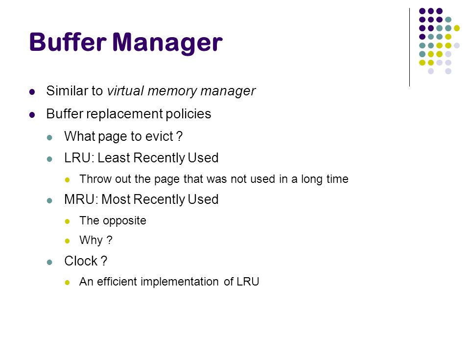 Buffer Manager Similar to virtual memory manager Buffer replacement policies What page to evict ? LRU: Least Recently Used Throw out the page that was