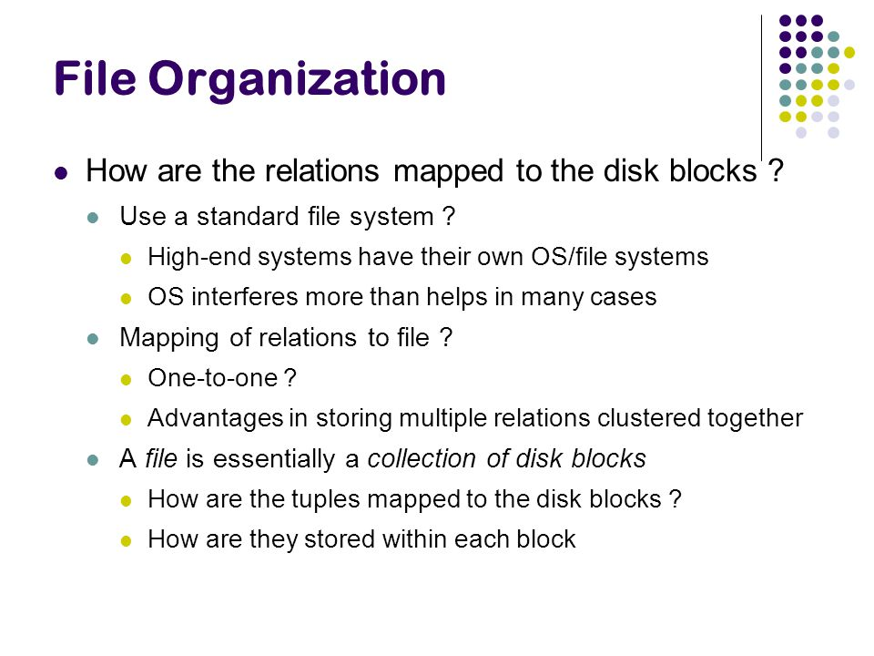 File Organization How are the relations mapped to the disk blocks ? Use a standard file system ? High-end systems have their own OS/file systems OS in