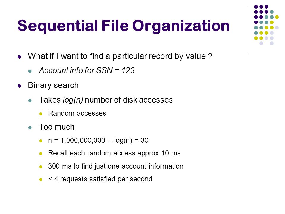 Sequential File Organization What if I want to find a particular record by value ? Account info for SSN = 123 Binary search Takes log(n) number of dis