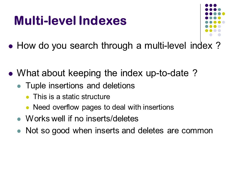 Multi-level Indexes How do you search through a multi-level index ? What about keeping the index up-to-date ? Tuple insertions and deletions This is a