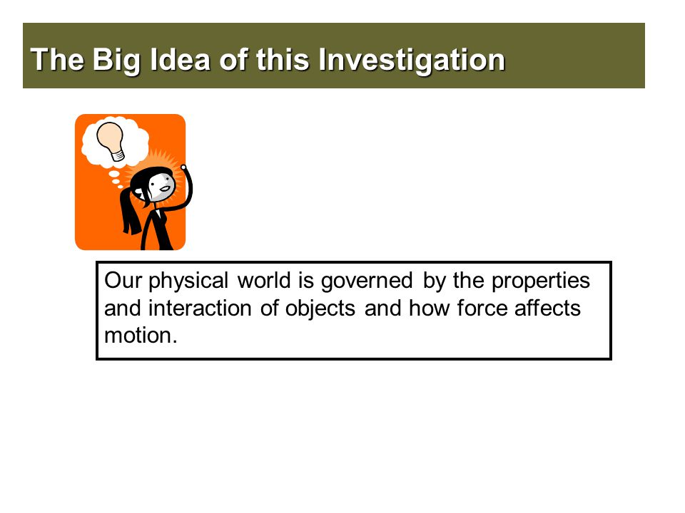 The Big Idea of this Investigation Our physical world is governed by the properties and interaction of objects and how force affects motion.