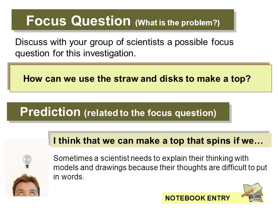 Focus Question (What is the problem?) How can we use the straw and disks to make a top? NOTEBOOK ENTRY Discuss with your group of scientists a possibl