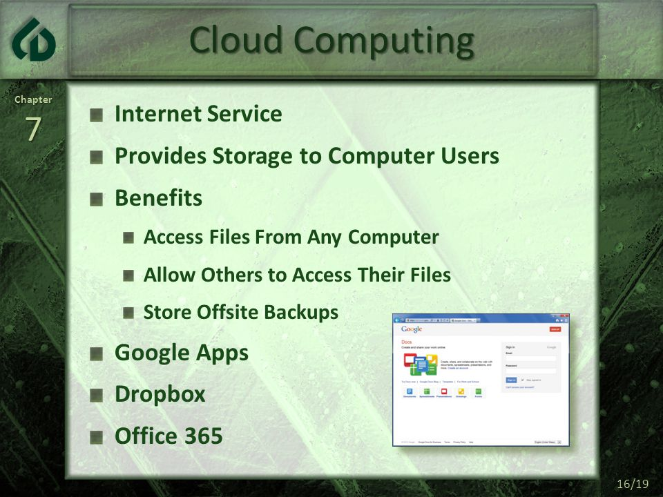 Chapter7 16/19 Cloud Computing Internet Service Provides Storage to Computer Users Benefits Access Files From Any Computer Allow Others to Access Their Files Store Offsite Backups Google Apps Dropbox Office 365