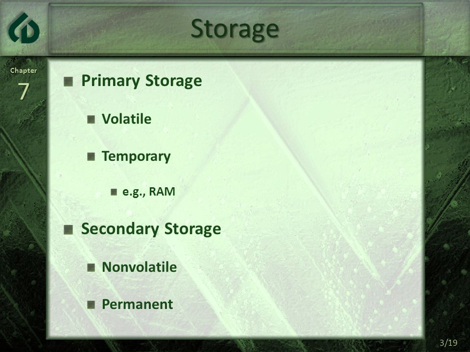 Chapter7 3/19 Storage Primary Storage Volatile Temporary e.g., RAM Secondary Storage Nonvolatile Permanent