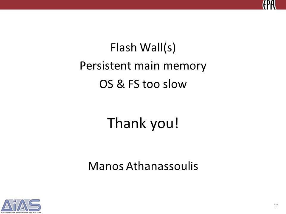 Flash Wall(s) Persistent main memory OS & FS too slow Thank you! Manos Athanassoulis 12