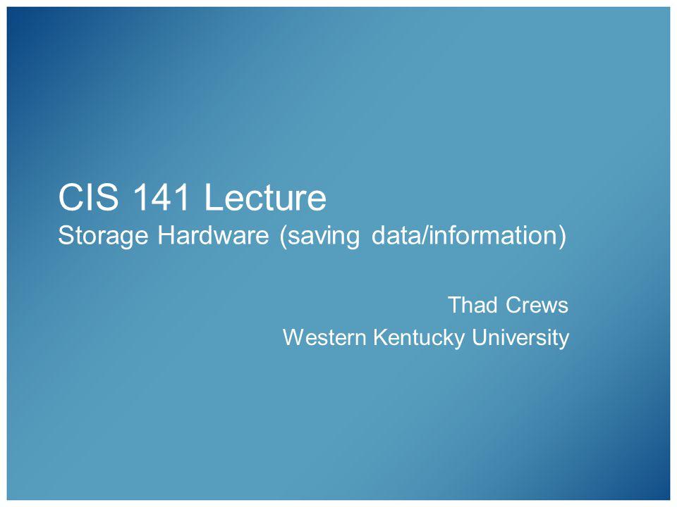 CIS 141 Lecture Storage Hardware (saving data/information) Thad Crews Western Kentucky University