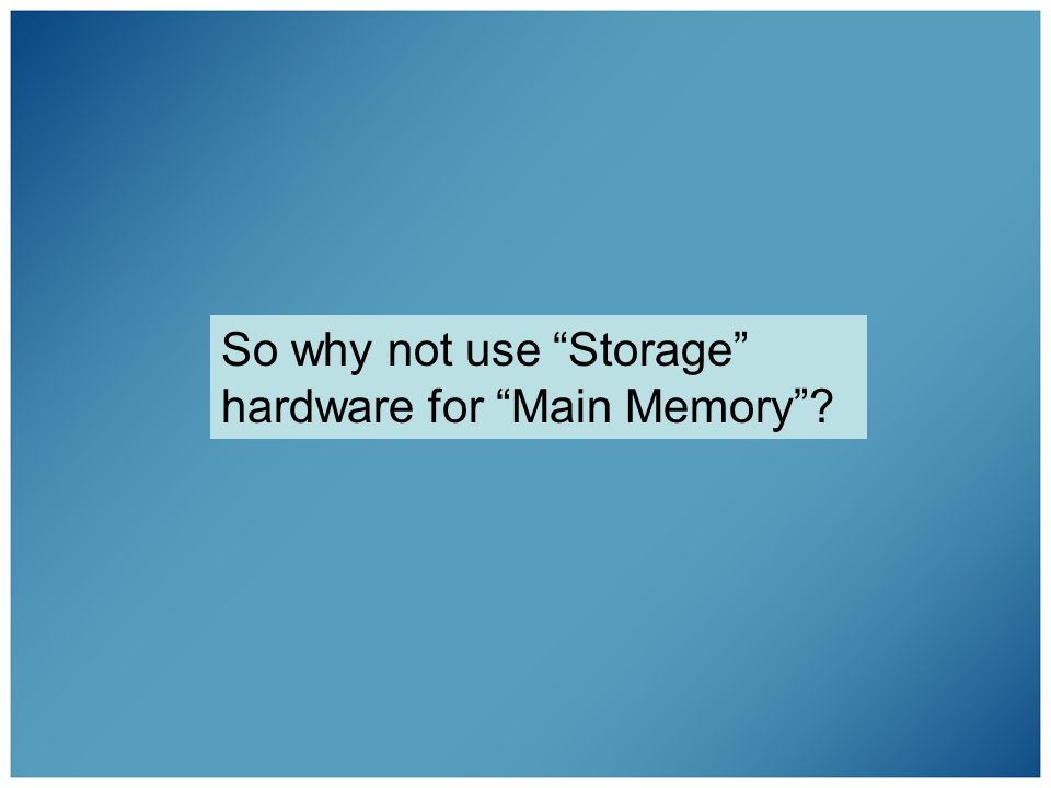 So why not use Storage hardware for Main Memory