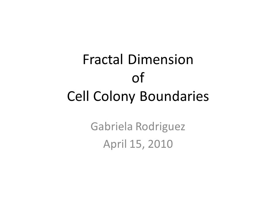 Fractal Dimension of Cell Colony Boundaries Gabriela Rodriguez April 15, 2010