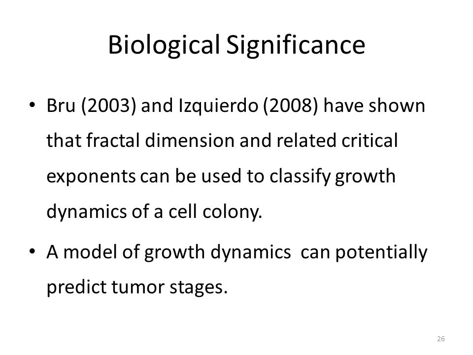 Biological Significance Bru (2003) and Izquierdo (2008) have shown that fractal dimension and related critical exponents can be used to classify growth dynamics of a cell colony.