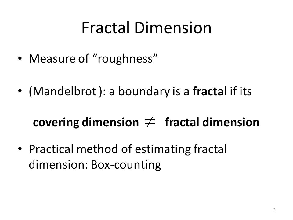 Fractal Dimension Measure of roughness (Mandelbrot ): a boundary is a fractal if its Practical method of estimating fractal dimension: Box-counting covering dimension fractal dimension 3